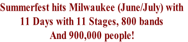 Summerfest hits Milwaukee (June/July) with 11 Days with 11 Stages, 800 bands  And 900,000 people!